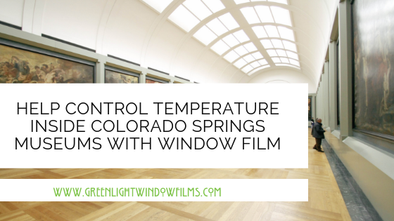 Help Control Temperature inside Colorado Springs Museums with Window Film
