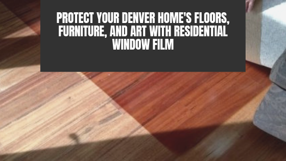 Protect Your Denver Home's Floors, Furniture, and Art with Residential Window Film
