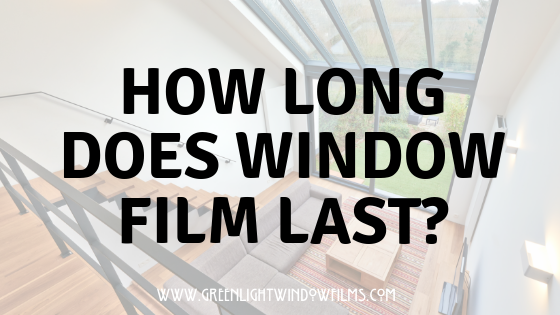How Long Will Window Film Last?