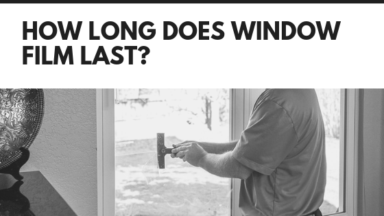 How Long Does Window Film Last?