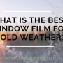 What is the best window film for cold weather?