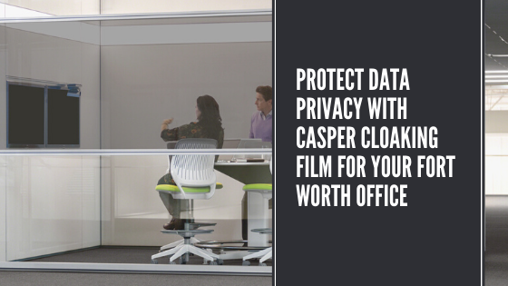 Protect Data Privacy with Casper Cloaking Film for your Fort Worth Office