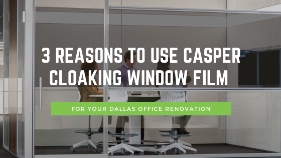 3 Reasons to Use Casper Cloaking Window Film for your Dallas Office Renovation