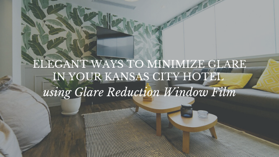Elegant Ways to Minimize Glare in Your Kansas City Hotel using Glare Reduction Window Film