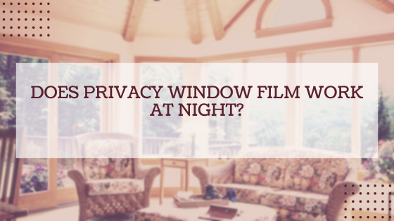 Does Privacy Window Film Work at Night?