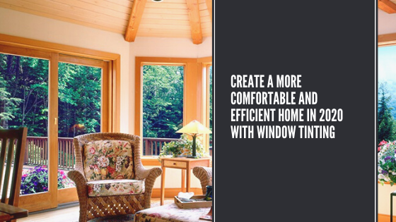 Create a More Comfortable and Efficient Home in 2020 with Window Tinting
