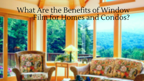 What Are the Benefits of Window Film for Homes and Condos?