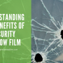 Understanding the Benefits of Security Window Film