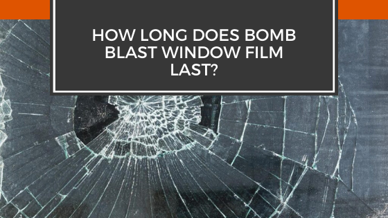 How Long Does Bomb Blast Window Film Last?