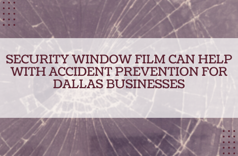 Security Window Film Can Help with Accident Prevention for Dallas Businesses