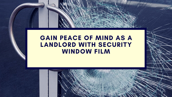 Gain Peace of Mind As a Landlord with Security Window Film