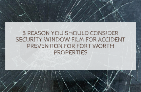 3 Reason You Should Consider Security Window Film for Accident Prevention for Fort Worth Properties