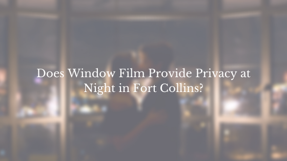 Does Window Film Provide Privacy at Night in Fort Collins?