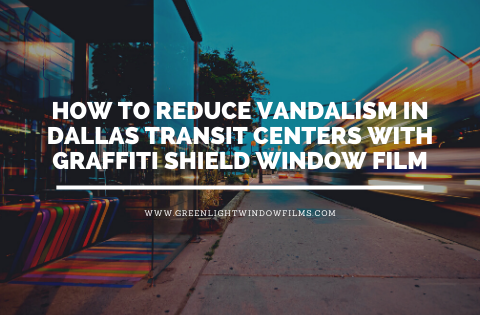 How to Reduce Vandalism in Dallas Transit Centers with Graffiti Shield Window Film