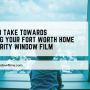 3 Steps To Take Towards Protecting Your Fort Worth Home with Security Window Film