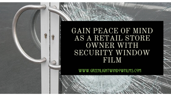Gain Peace of Mind as a Retail Store Owner With Security Window FIlm