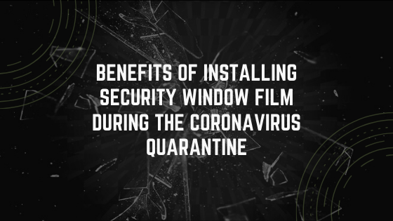 Benefits of Installing Security Window Film During the Coronavirus Quarantine