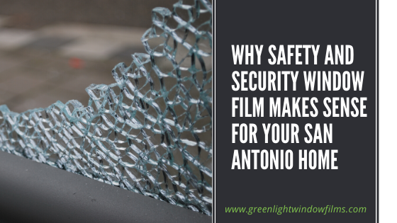 Why Safety and Security Window Film Makes Sense For Your San Antonio Home