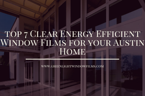 Top 7 Clear Energy Efficient Window Films for your Austin Home