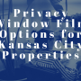 Privacy Window Film Options for Kansas City Properties