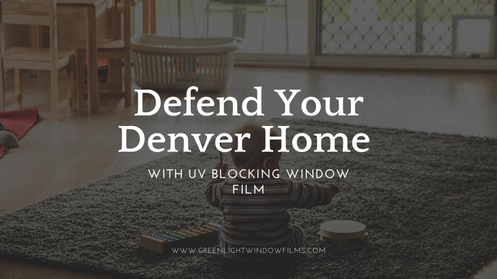 defend denver home uv blocking window film