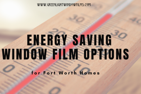 Energy Saving Window Film Options for Fort Worth Homes