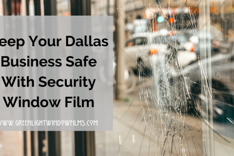 How Security Window Film Works to Keep Your Dallas Business Safe