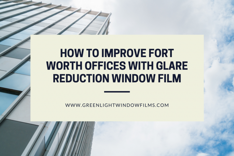 How to Improve Fort Worth Offices with Glare Reduction Window Film