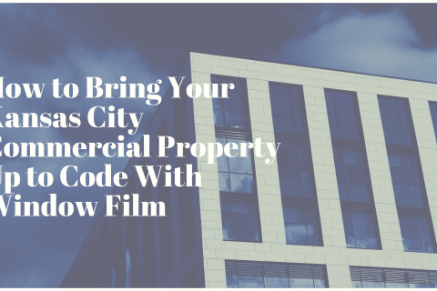 How to Bring Your Kansas City Commercial Property Up to Code With Window Film