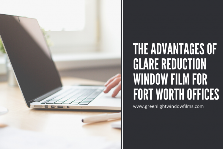 The Advantages of Glare Reduction Window Film for Fort Worth Offices