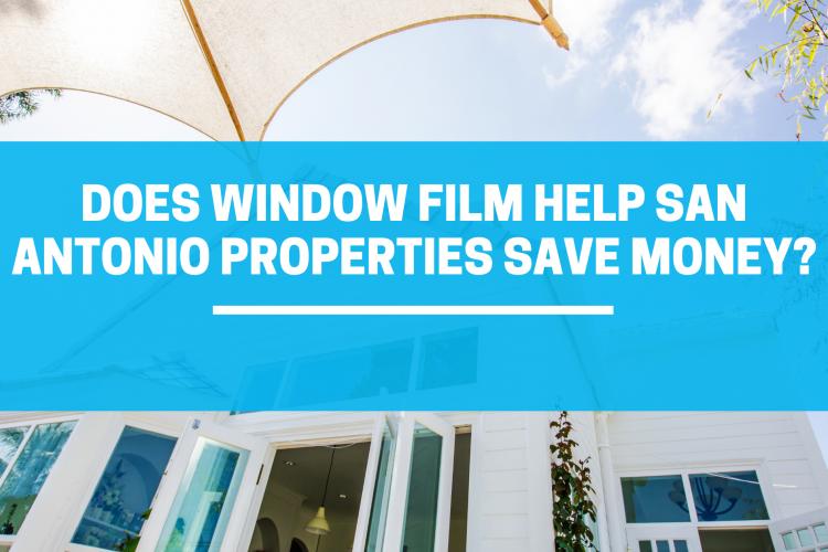 Does Window Film Help San Antonio Properties Save Money?