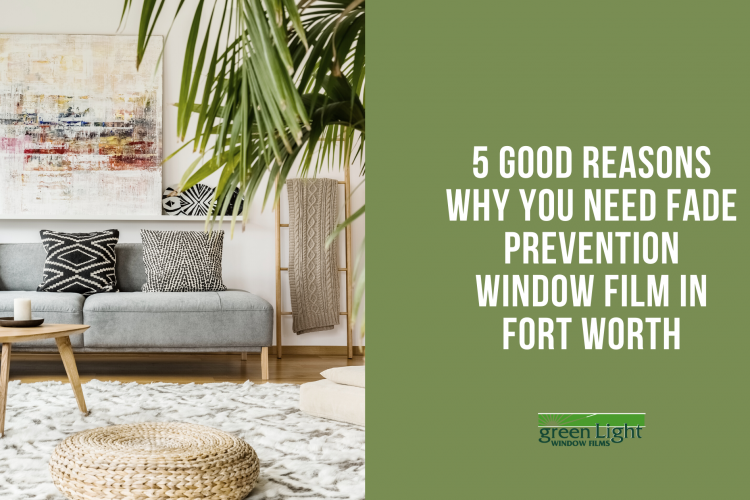 5 Good Reasons Why You Need Fade Prevention Window Film in Fort Worth