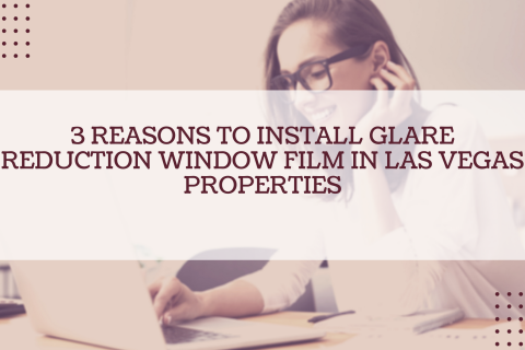 3 Reasons to Install Glare Reduction Window Film In Las Vegas Properties