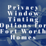 Privacy Window Tinting Options for Fort Worth Homes