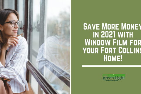 Save More Money in 2021 with Window Film for your Fort Collins Home