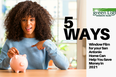 5 Ways Window Film for your San Antonio Home Can Help You Save Money in 2021