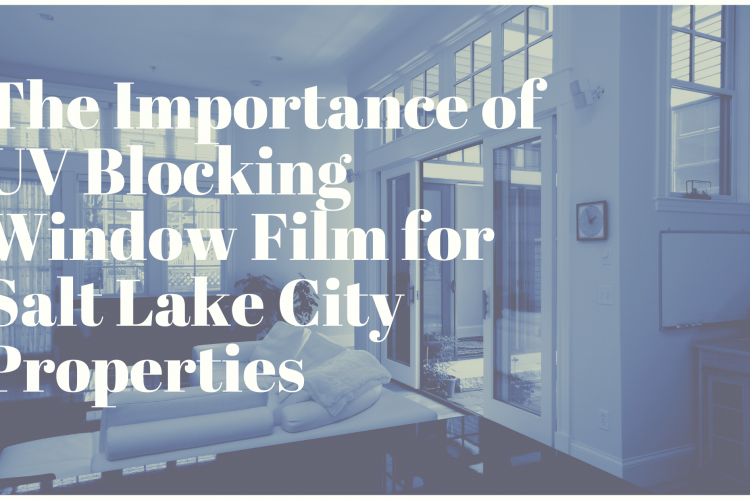 The Importance of UV Blocking Window Film for Salt Lake City Properties