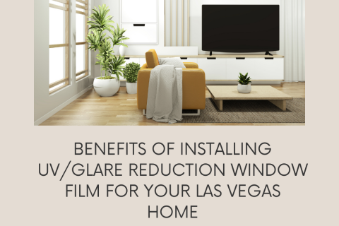 Benefits of Installing UV/Glare Reduction Window Film for your Las Vegas Home