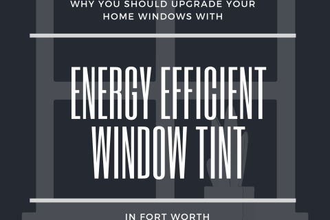 Why You Should Upgrade Your Home Windows with Energy Efficient Window Tint in Fort Worth