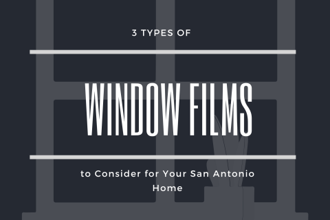 3 Types of Window Films to Consider for Your San Antonio Home